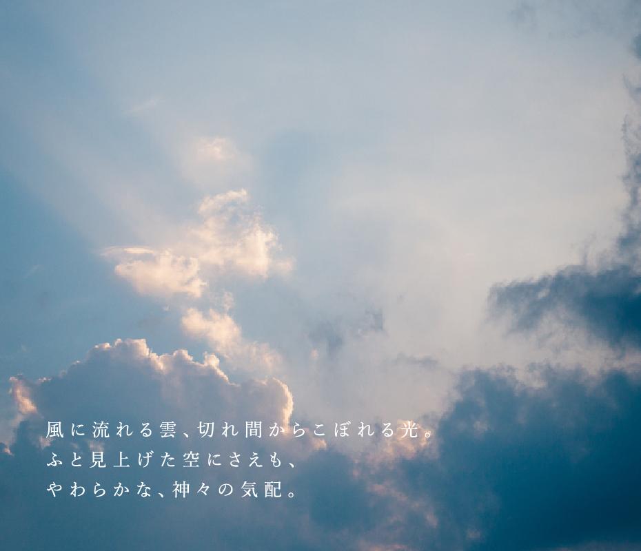 風に流れる雲、切れ間からこぼれる光。ふと見上げた空にさえも、やわらかな、神々の気配。