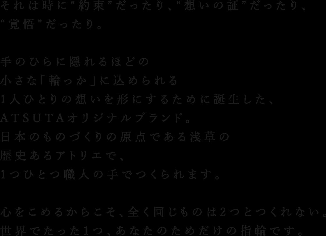 """それは時に""""約束""""だったり、""""想いの証""""だったり、""""覚悟""""だったり。手のひらに隠れるほどの小さな「輪っか」に込められる1人ひとりの想いを形にするために誕生した、ATSUTAオリジナルブランド「Crea-クレア-」。日本のものづくりの原点である浅草の歴史あるアトリエで1つひとつ職人の手でつくられます。心をこめるからこそ、全く同じものは2つとつくれない。世界でたった1つ、あなたのためだけの指輪です。"""